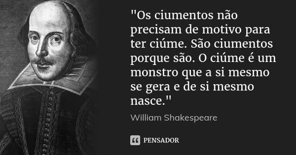 """""""Os ciumentos não precisam de motivo para ter ciúme. São ciumentos porque são. O ciúme é um monstro que a si mesmo se gera e de si mesmo nasce.""""... Frase de William Shakespeare."""