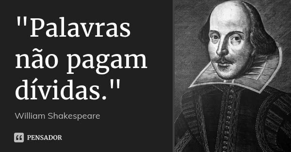 """""""Palavras não pagam dívidas.""""... Frase de William Shakespeare."""