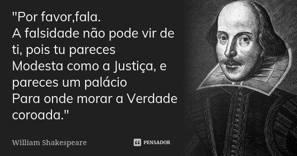 """""""Por favor,fala. A falsidade não pode vir de ti, pois tu pareces Modesta como a Justiça, e pareces um palácio Para onde morar a Verdade coroada.""""... Frase de William Shakespeare."""