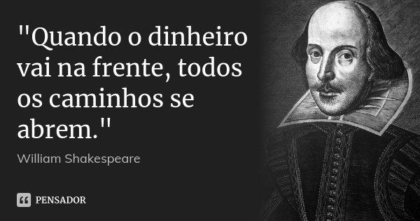 """""""Quando o dinheiro vai na frente, todos os caminhos se abrem.""""... Frase de William Shakespeare."""