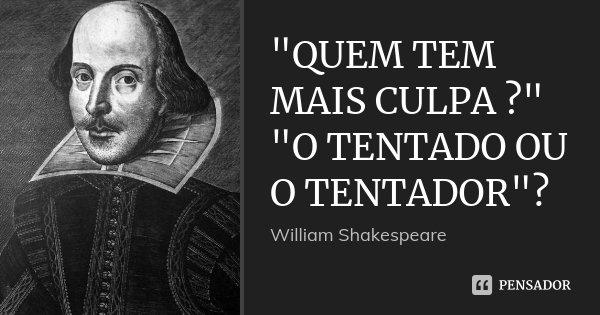 """""""QUEM TEM MAIS CULPA ?"""" """"O TENTADO OU O TENTADOR""""?... Frase de William shakespeare."""