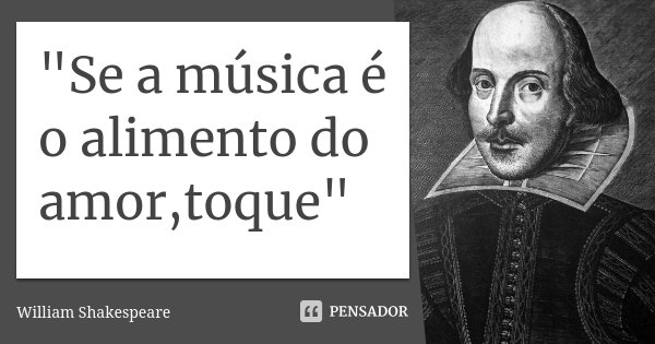 """Se a música é o alimento do amor,toque""... Frase de William Shakespeare."
