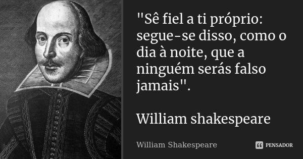 """""""Sê fiel a ti próprio: segue-se disso, como o dia à noite, que a ninguém serás falso jamais"""". William shakespeare... Frase de William Shakespeare."""