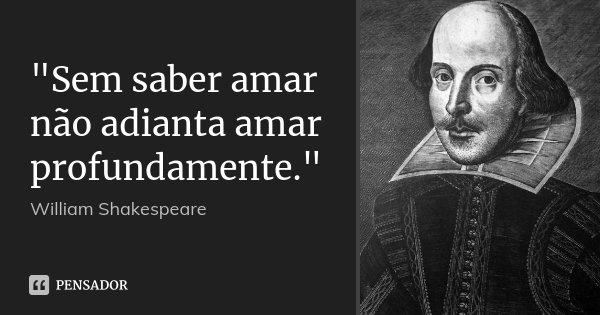 """""""Sem saber amar não adianta amar profundamente.""""... Frase de William Shakespeare."""