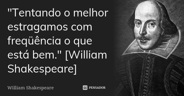 """""""Tentando o melhor estragamos com freqüência o que está bem."""" [William Shakespeare]... Frase de William Shakespeare."""