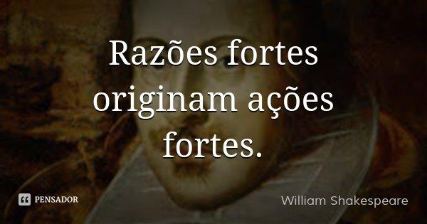 Razões fortes originam ações fortes.... Frase de William Shakespeare.