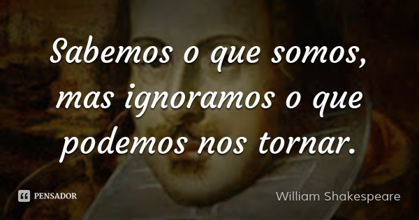 Sabemos o que somos, mas ignoramos o que podemos nos tornar.... Frase de William Shakespeare.