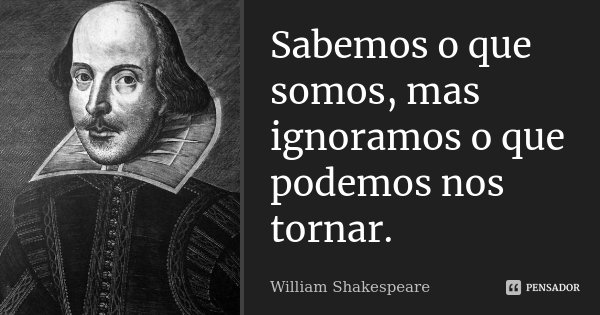 Sabemos o que somos, mas ignoramos o que podemos nos tornar.... Frase de William Shakespeare.