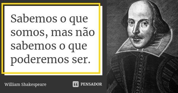 Sabemos o que somos, mas não sabemos o que poderemos ser.... Frase de William Shakespeare.