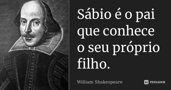 Sábio é o pai que conhece o seu próprio filho.... Frase de William Shakespeare.