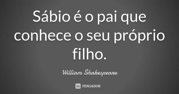 Sábio é O Pai Que Conhece O Seu William Shakespeare