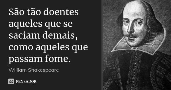 São tão doentes aqueles que se saciam demais, como aqueles que passam fome.... Frase de William Shakespeare.