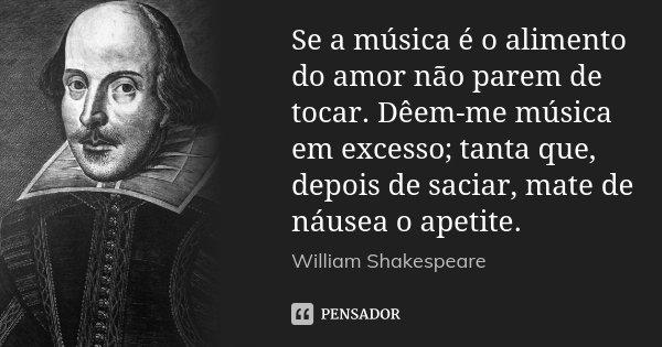Se a música é o alimento do amor não parem de tocar. Dêem-me música em excesso; tanta que, depois de saciar, mate de náusea o apetite.... Frase de William Shakespeare.