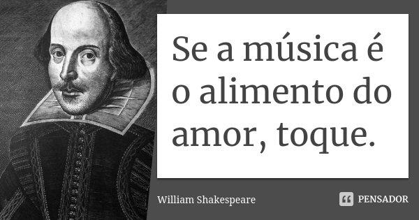 Se a música é o alimento do amor, toque.... Frase de William Shakespeare.