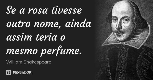 Se a rosa tivesse outro nome, ainda assim teria o mesmo perfume.... Frase de William Shakespeare.