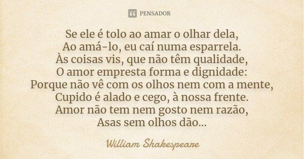 Se ele é tolo ao amar o olhar dela, Ao amá-lo, eu caí numa esparrela. Às coisas vis, que não têm qualidade, O amor empresta forma e dignidade: Porque não vê com... Frase de William Shakespeare.