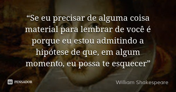 """""""Se eu precisar de alguma coisa material para lembrar de você é porque eu estou admitindo a hipótese de que, em algum momento, eu possa te esquecer""""... Frase de William Shakespeare."""