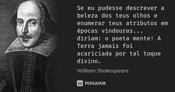 Se eu pudesse descrever a beleza dos teus olhos e enumerar teus atributos em épocas vindouras... diriam: o poeta mente! A Terra jamais foi acariciada por tal to... Frase de William Shakespeare.