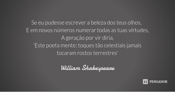 Se eu pudesse escrever a beleza dos teus olhos, E em novos números numerar todas as tuas virtudes, A geração por vir diria, 'Este poeta mente; toques tão celest... Frase de William Shakespeare.