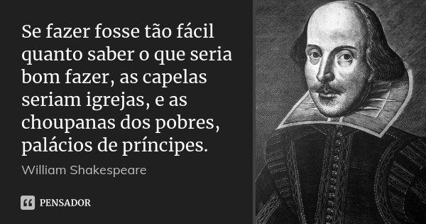 Se fazer fosse tão fácil quanto saber o que seria bom fazer, as capelas seriam igrejas, e as choupanas dos pobres, palácios de príncipes.... Frase de William Shakespeare.