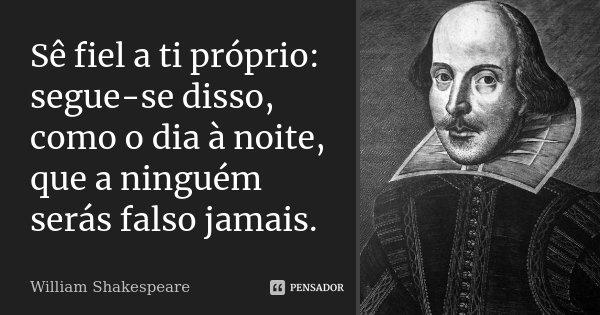 Sê fiel a ti próprio: segue-se disso, como o dia à noite, que a ninguém serás falso jamais.... Frase de William Shakespeare.