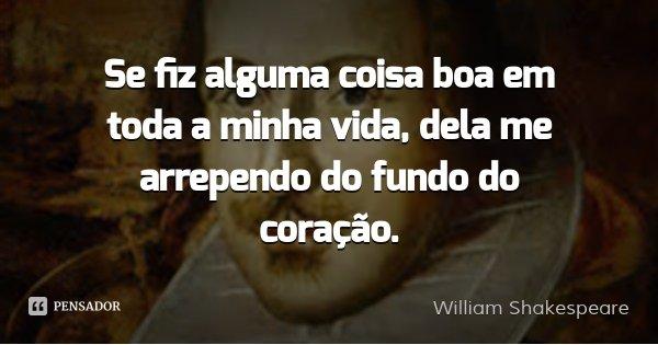 Se fiz alguma coisa boa em toda a minha vida, dela me arrependo do fundo do coração.... Frase de William Shakespeare.