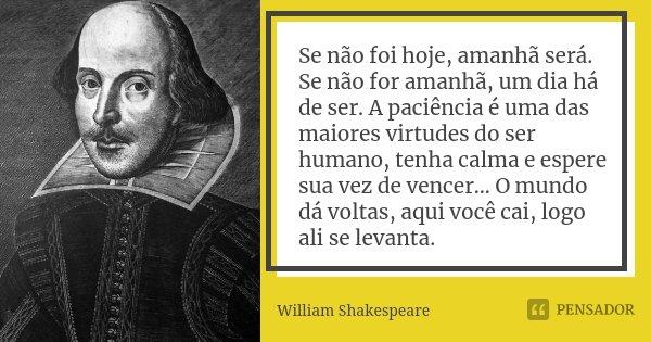 Se não foi hoje, amanhã será. Se não for amanhã, um dia há de ser. A paciência é uma das maiores virtudes do ser humano, tenha calma e espere sua vez de vencer…... Frase de William Shakespeare.