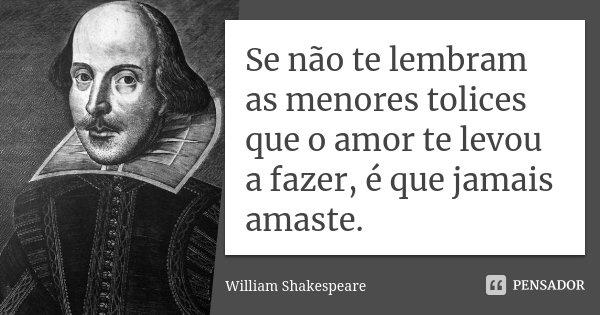 Se não te lembram as menores tolices que o amor te levou a fazer, é que jamais amaste.... Frase de William Shakespeare.