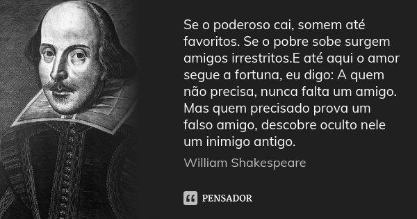 Se o poderoso cai, somem até favoritos. Se o pobre sobe surgem amigos irrestritos.E até aqui o amor segue a fortuna, eu digo: A quem não precisa, nunca falta um... Frase de William Shakespeare.