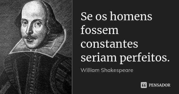 Se os homens fossem constantes seriam perfeitos.... Frase de William Shakespeare.