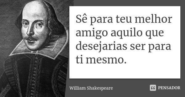 Sê para teu melhor amigo aquilo que desejarias ser para ti mesmo.... Frase de William Shakespeare.