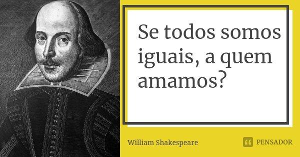 Se todos somos iguais, a quem amamos?... Frase de William Shakespeare.