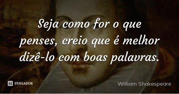 Seja como for o que penses, creio que é melhor dizê-lo com boas palavras.... Frase de William Shakespeare.