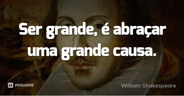 Ser grande, é abraçar uma grande causa.... Frase de William Shakespeare.