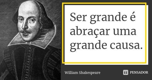 Ser grande é abraçar uma grande causa.... Frase de William Shakespeare.