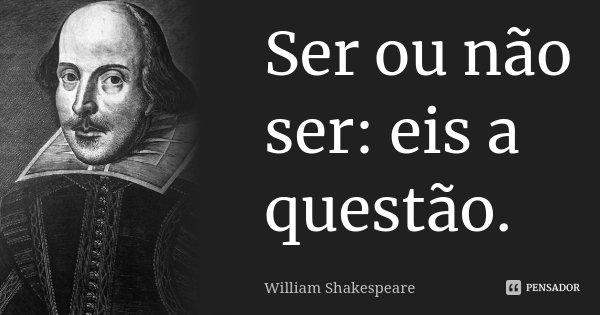 Ser ou não ser: eis a questão.... Frase de William Shakespeare.