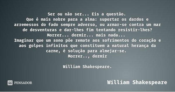 Ser ou não ser... Eis a questão. Que é mais nobre para a alma: suportar os dardos e arremessos do fado sempre adverso, ou armar-se contra um mar de desventuras ... Frase de William Shakespeare.