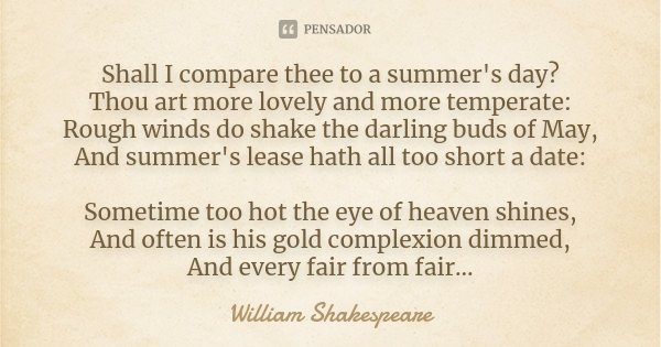 Shall I compare thee to a summer's day? Thou art more lovely and more temperate: Rough winds do shake the darling buds of May, And summer's lease hath all too s... Frase de William Shakespeare.