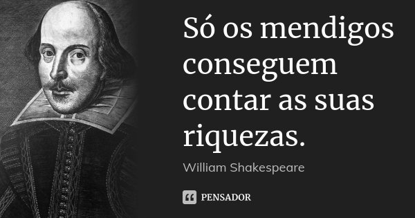 Só os mendigos conseguem contar as suas riquezas.... Frase de William Shakespeare.