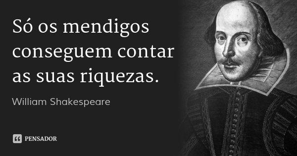 Só os mendigos conseguem contar as suas riquezas.... Frase de William Shakespeare.