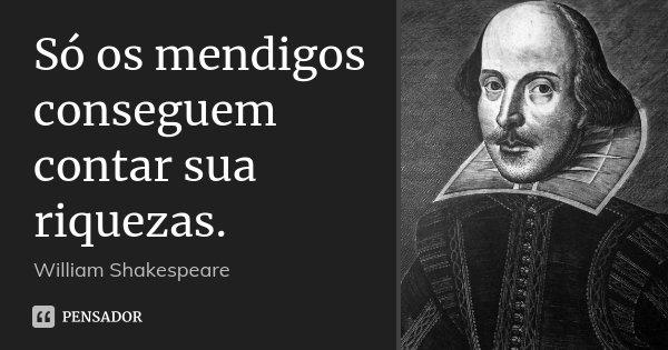 Só os mendigos conseguem contar sua riquezas.... Frase de William Shakespeare.