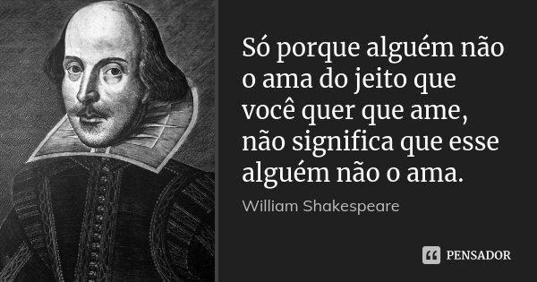 Só porque alguém não o ama do jeito que você quer que ame, não significa que esse alguém não o ama.... Frase de William Shakespeare.