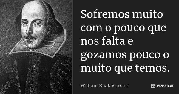 Sofremos muito com o pouco que nos falta e gozamos pouco o muito que temos.... Frase de William Shakespeare.