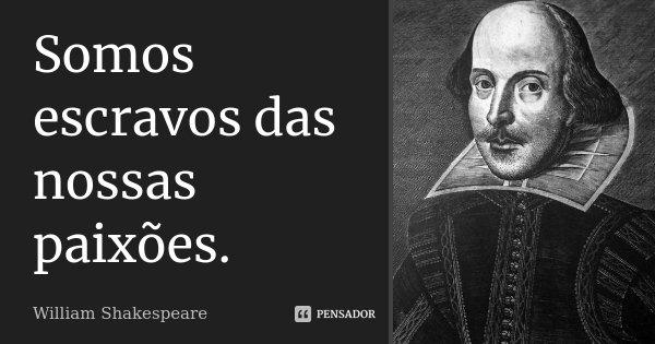 Somos escravos das nossas paixões.... Frase de William Shakespeare.