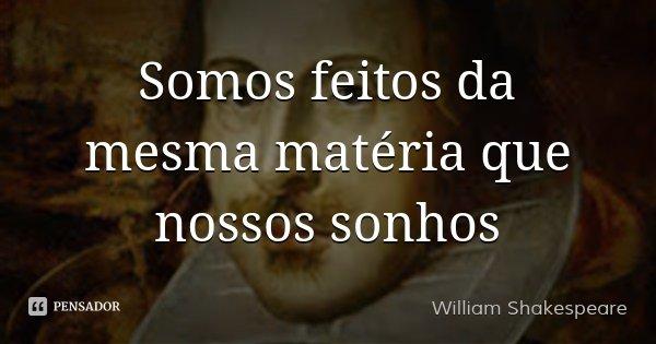 Somos feitos da mesma matéria que nossos sonhos... Frase de William Shakespeare.
