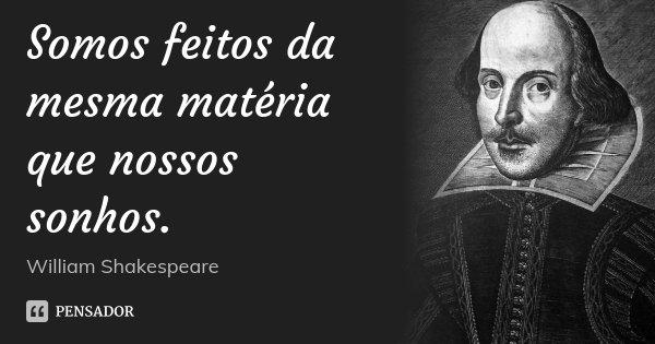 Somos feitos da mesma matéria que nossos sonhos.... Frase de William Shakespeare.