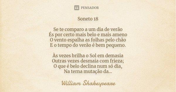~ Soneto 18 ~ Se te comparo a um dia de verão És por certo mais belo e mais ameno O vento espalha as folhas pelo chão E o tempo do verão é bem pequeno. Às vezes... Frase de William Shakespeare.