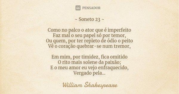 ~ Soneto 23 ~ Como no palco o ator que é imperfeito Faz mal o seu papel só por temor, Ou quem, por ter repleto de ódio o peito Vê o coração quebrar-se num tremo... Frase de William Shakespeare.