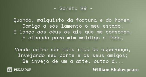 ~ Soneto 29 ~ Quando, malquisto da fortuna e do homem, Comigo a sós lamento o meu estado, E lanço aos céus os ais que me consomem, E olhando para mim maldigo o ... Frase de William Shakespeare.