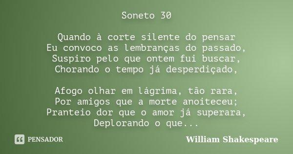 ~ Soneto 30 ~ Quando à corte silente do pensar Eu convoco as lembranças do passado, Suspiro pelo que ontem fui buscar, Chorando o tempo já desperdiçado, Afogo o... Frase de William Shakespeare.